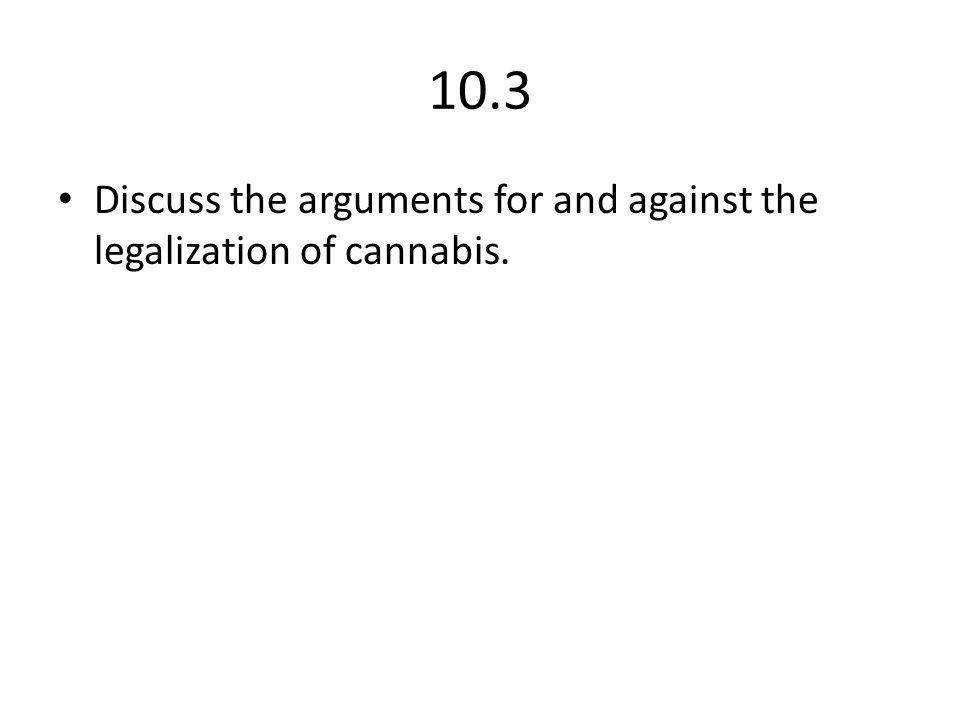 10.3 Discuss the arguments for and against the legalization of cannabis.