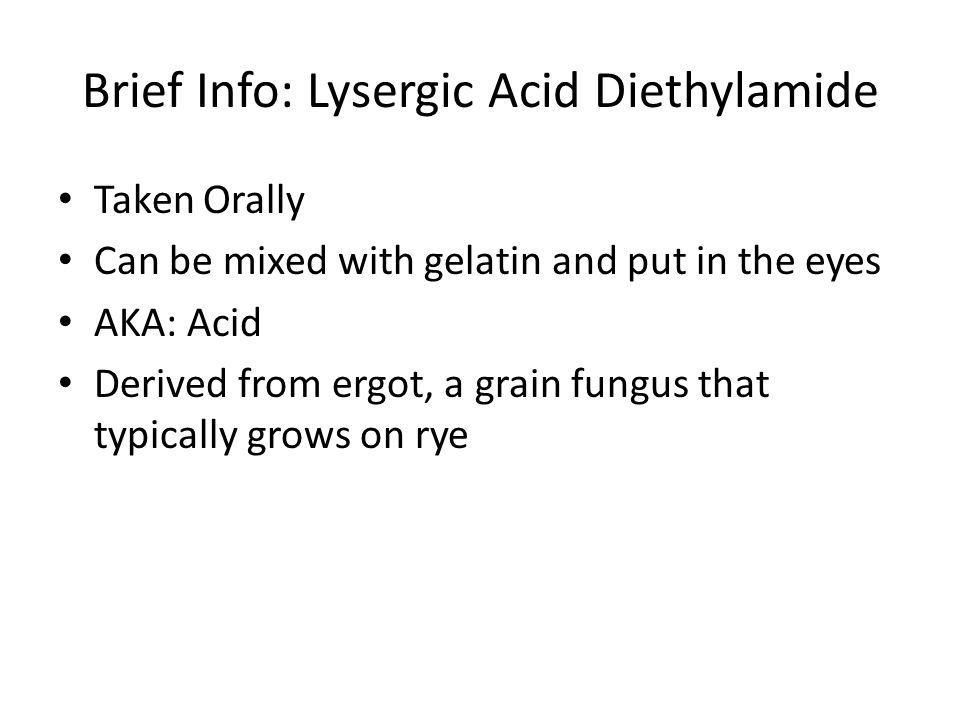 Brief Info: Lysergic Acid Diethylamide Taken Orally Can be mixed with gelatin and put in the eyes AKA: Acid Derived from ergot, a grain fungus that ty