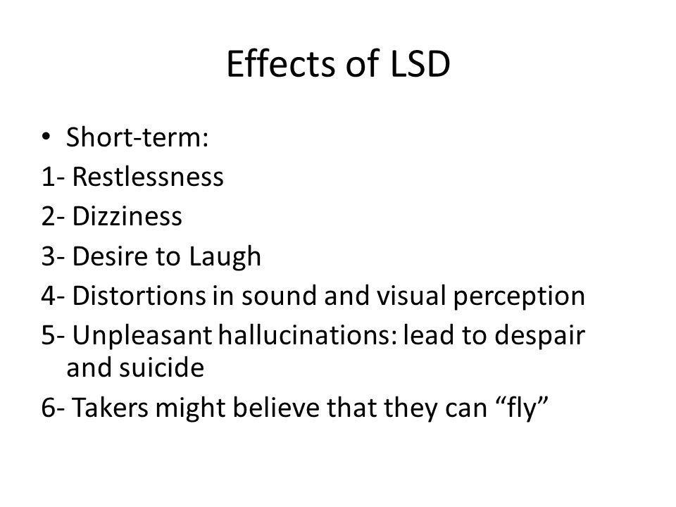 Effects of LSD Short-term: 1- Restlessness 2- Dizziness 3- Desire to Laugh 4- Distortions in sound and visual perception 5- Unpleasant hallucinations: