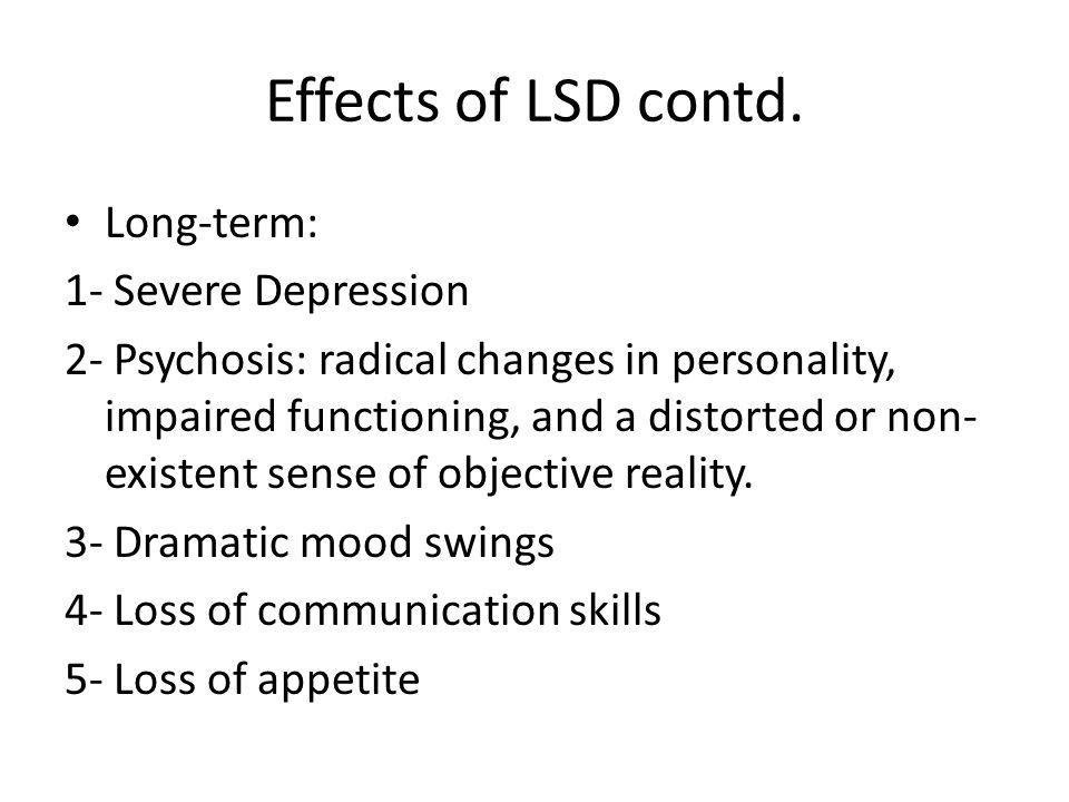 Effects of LSD contd. Long-term: 1- Severe Depression 2- Psychosis: radical changes in personality, impaired functioning, and a distorted or non- exis