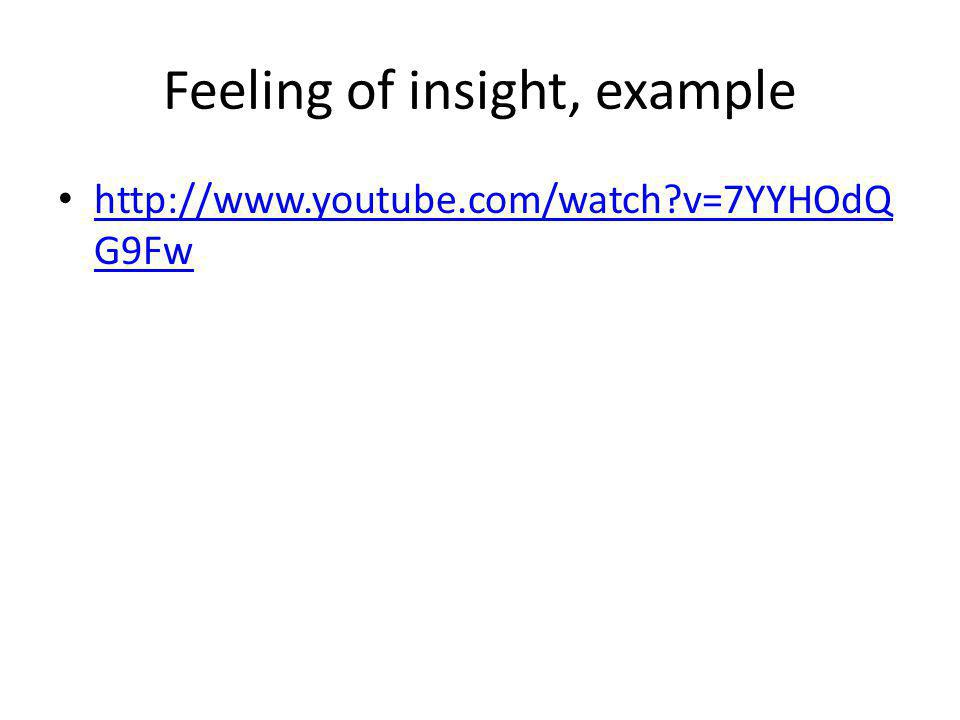 Feeling of insight, example http://www.youtube.com/watch?v=7YYHOdQ G9Fw http://www.youtube.com/watch?v=7YYHOdQ G9Fw