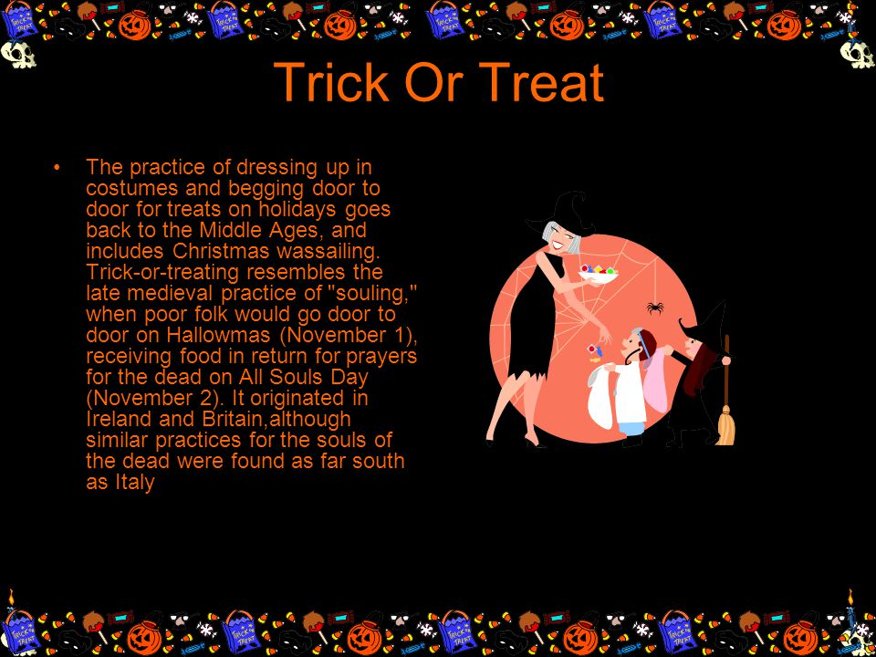 TRICK OR TREAT Trick-or-treating, is an activity for children on or around Halloween in which they proceed from house to house in costumes, asking for