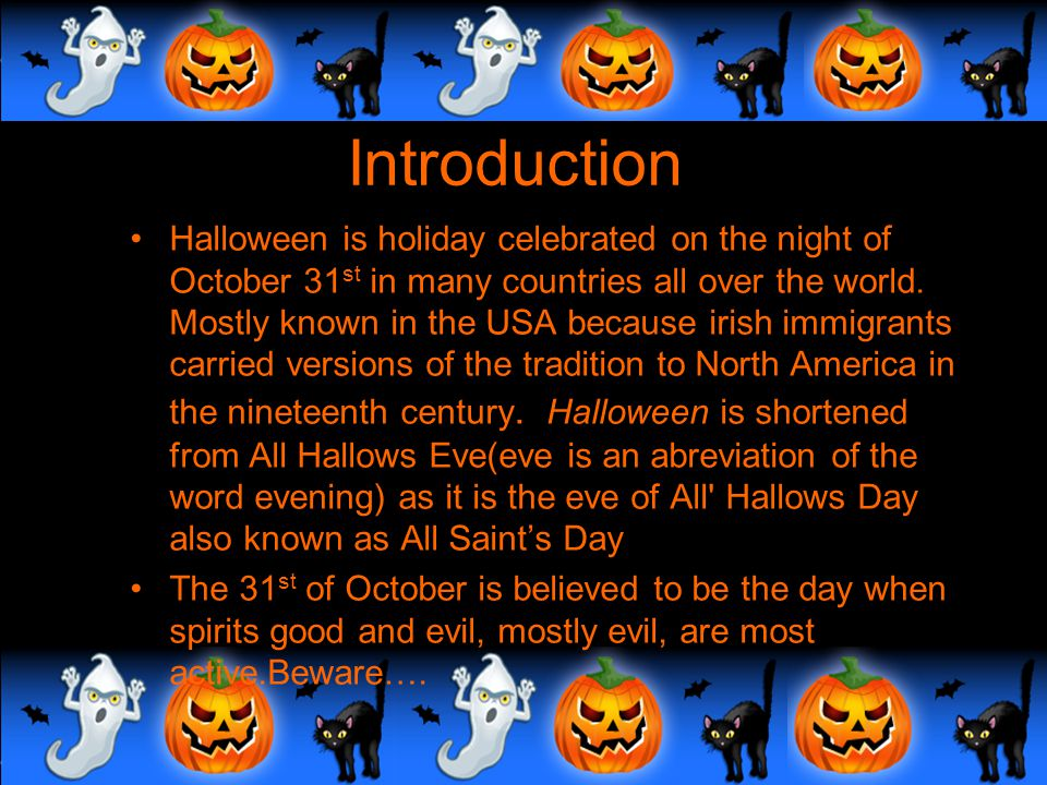 "Its Halloween and the ""spirits"" are high  Introduction  A very spooky history  Tradition says….  Pumpkin-Smumpkin  Myths and Legends  Trick or T"