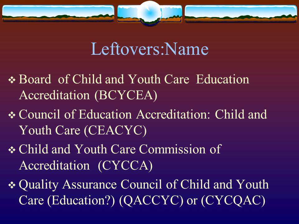 Leftovers:Name  Board of Child and Youth Care Education Accreditation (BCYCEA)  Council of Education Accreditation: Child and Youth Care (CEACYC)  Child and Youth Care Commission of Accreditation (CYCCA)  Quality Assurance Council of Child and Youth Care (Education?) (QACCYC) or (CYCQAC)