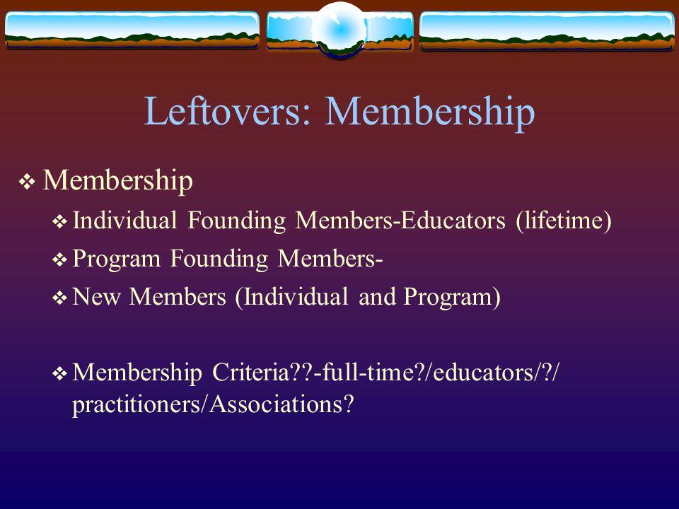 Leftovers: Membership  Membership  Individual Founding Members-Educators (lifetime)  Program Founding Members-  New Members (Individual and Program)  Membership Criteria -full-time /educators/ / practitioners/Associations
