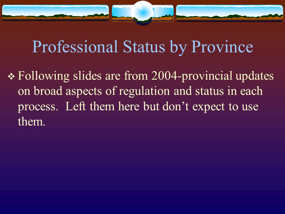Professional Status by Province  Following slides are from 2004-provincial updates on broad aspects of regulation and status in each process.