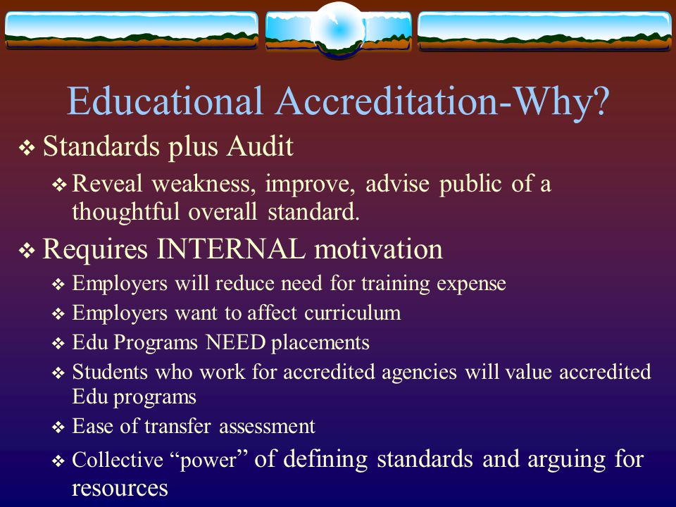Educational Accreditation-Why?  Standards plus Audit  Reveal weakness, improve, advise public of a thoughtful overall standard.  Requires INTERNAL