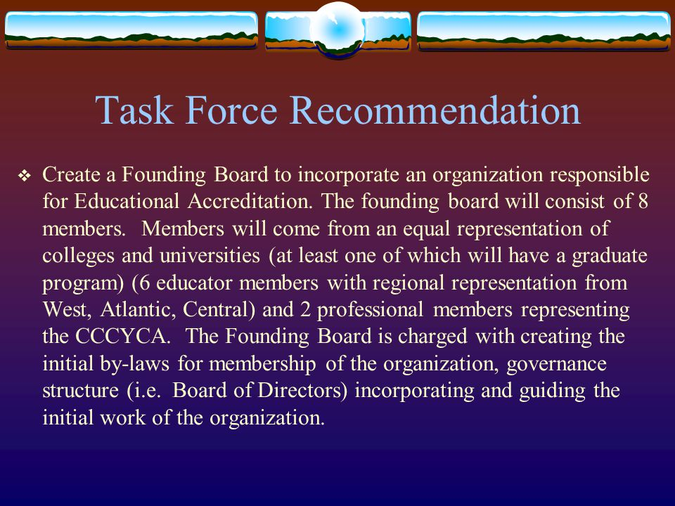 Task Force Recommendation  Create a Founding Board to incorporate an organization responsible for Educational Accreditation. The founding board will