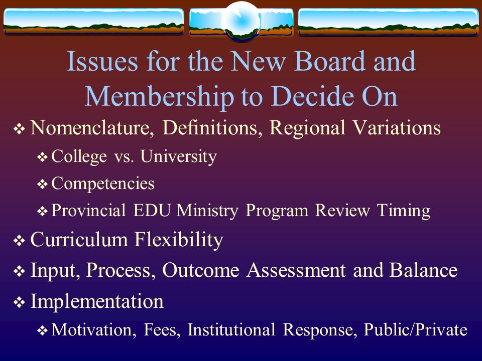 Issues for the New Board and Membership to Decide On  Nomenclature, Definitions, Regional Variations  College vs. University  Competencies  Provin