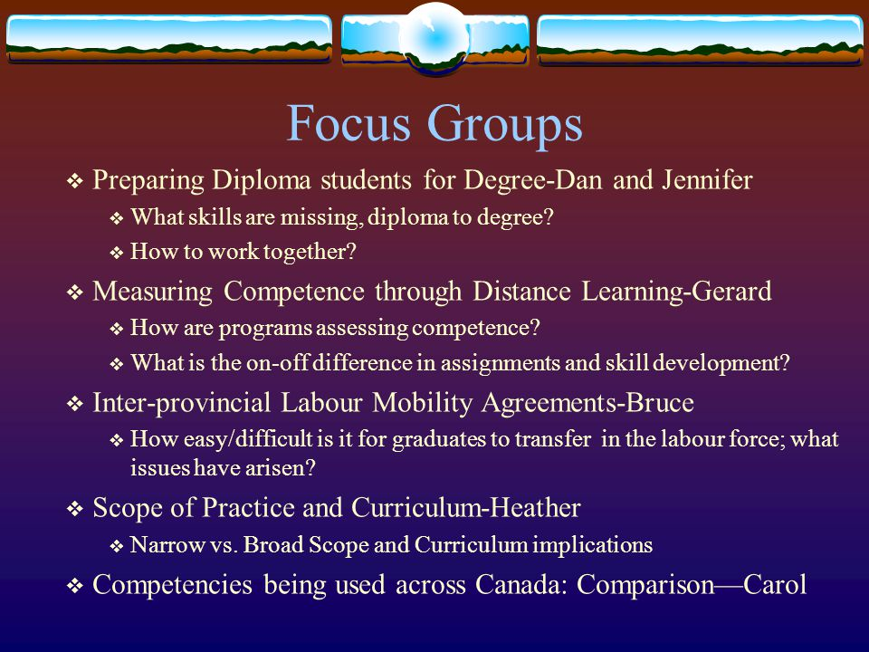 Focus Groups  Preparing Diploma students for Degree-Dan and Jennifer  What skills are missing, diploma to degree?  How to work together?  Measurin