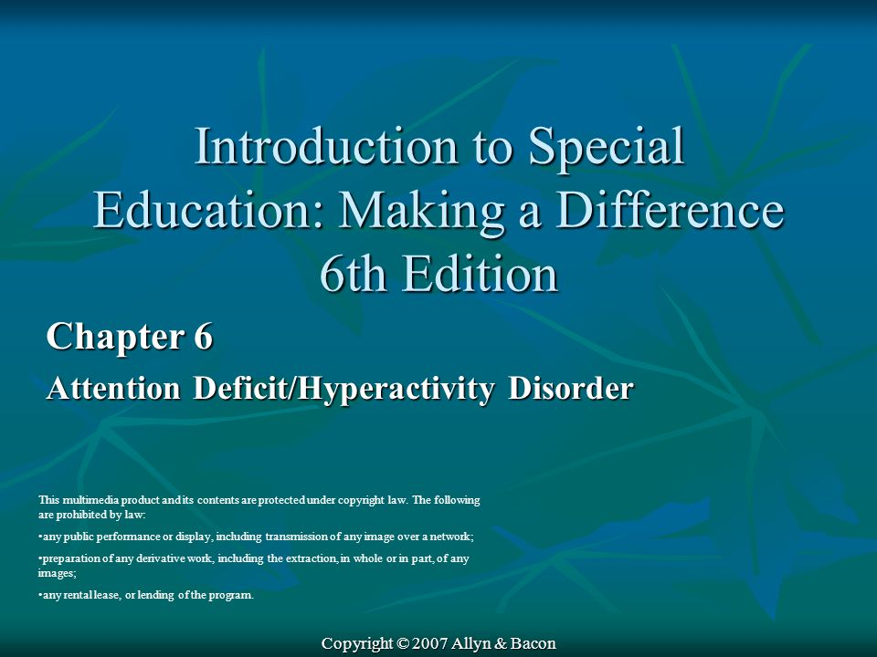 Copyright © 2007 Allyn & Bacon Chapter 6 Attention Deficit/Hyperactivity Disorder This multimedia product and its contents are protected under copyright law.