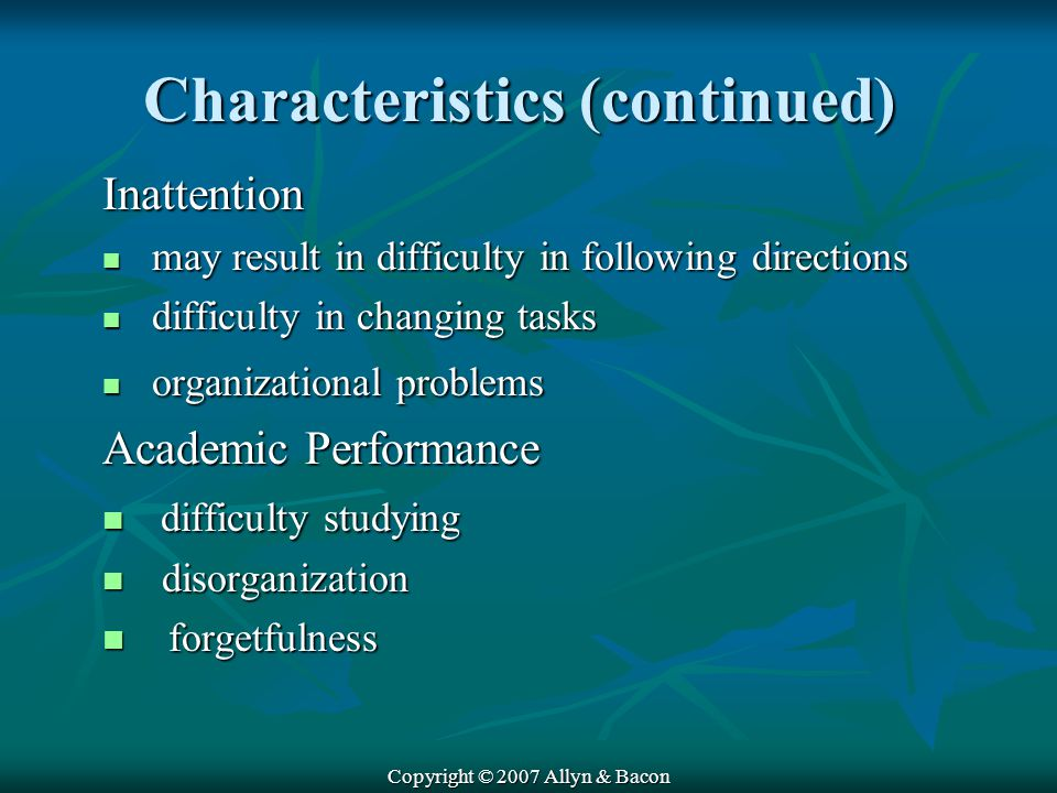 Copyright © 2007 Allyn & Bacon Characteristics (continued) Inattention may result in difficulty in following directions may result in difficulty in following directions difficulty in changing tasks difficulty in changing tasks organizational problems organizational problems Academic Performance difficulty studying difficulty studying disorganization disorganization forgetfulness forgetfulness