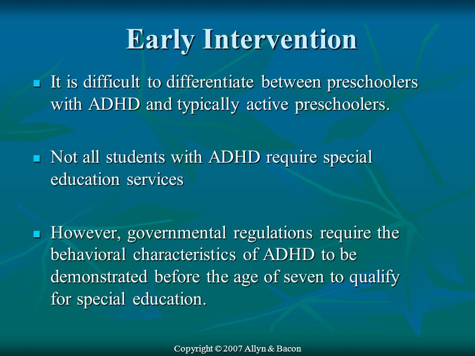 Copyright © 2007 Allyn & Bacon Early Intervention It is difficult to differentiate between preschoolers with ADHD and typically active preschoolers.