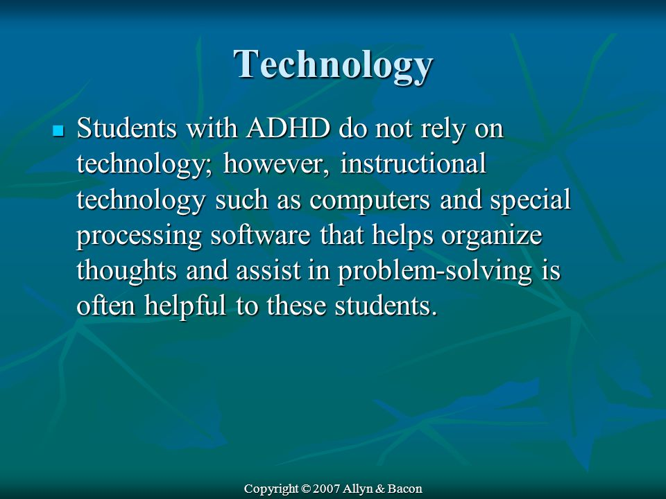 Copyright © 2007 Allyn & Bacon Technology Students with ADHD do not rely on technology; however, instructional technology such as computers and special processing software that helps organize thoughts and assist in problem-solving is often helpful to these students.