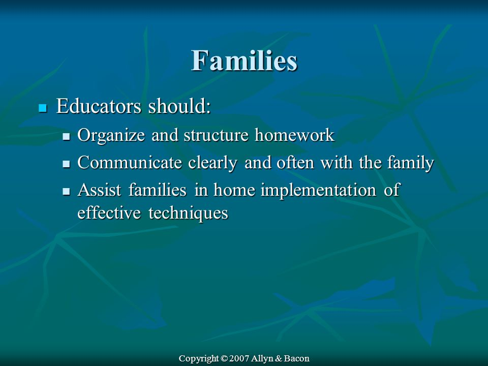 Copyright © 2007 Allyn & Bacon Families Educators should: Educators should: Organize and structure homework Organize and structure homework Communicate clearly and often with the family Communicate clearly and often with the family Assist families in home implementation of effective techniques Assist families in home implementation of effective techniques