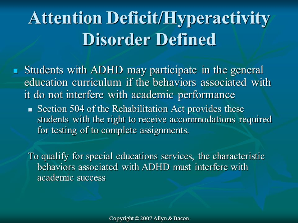 Copyright © 2007 Allyn & Bacon Attention Deficit/Hyperactivity Disorder Defined Students with ADHD may participate in the general education curriculum if the behaviors associated with it do not interfere with academic performance Students with ADHD may participate in the general education curriculum if the behaviors associated with it do not interfere with academic performance Section 504 of the Rehabilitation Act provides these students with the right to receive accommodations required for testing of to complete assignments.