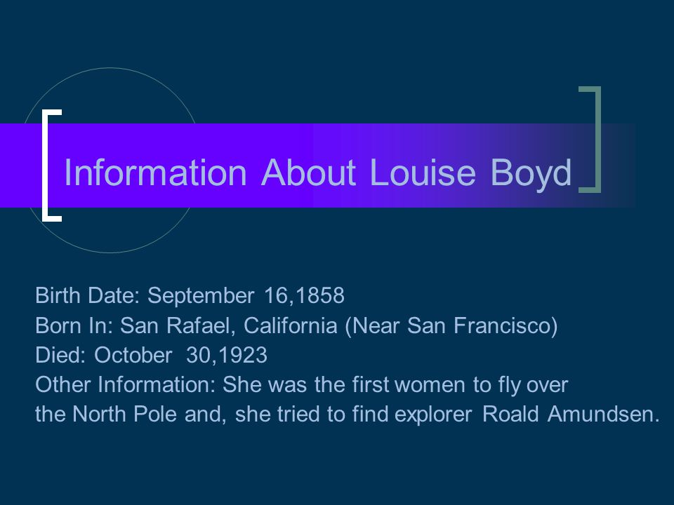 Information About Louise Boyd Birth Date: September 16,1858 Born In: San Rafael, California (Near San Francisco) Died: October 30,1923 Other Informati