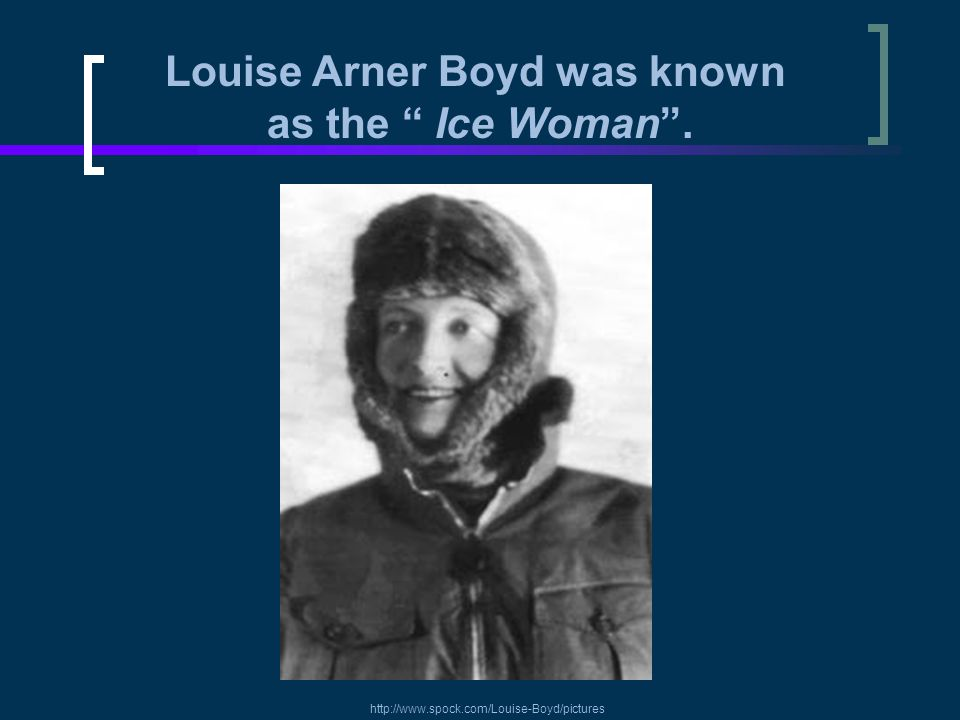 """Louise Arner Boyd was known as the """" Ice Woman"""". http://www.spock.com/Louise-Boyd/pictures"""
