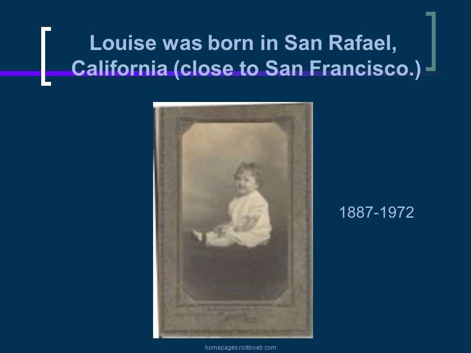 Louise was born in San Rafael, California (close to San Francisco.) 1887-1972 homepages.rootsweb.com