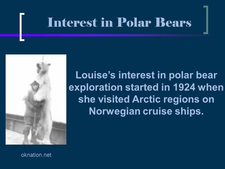 Louise's interest in polar bear exploration started in 1924 when she visited Arctic regions on Norwegian cruise ships. Interest in Polar Bears oknatio