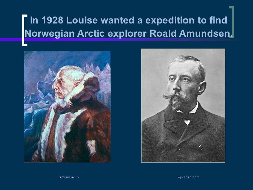 In 1928 Louise wanted a expedition to find Norwegian Arctic explorer Roald Amundsen. amundsen.plwpclipart.com