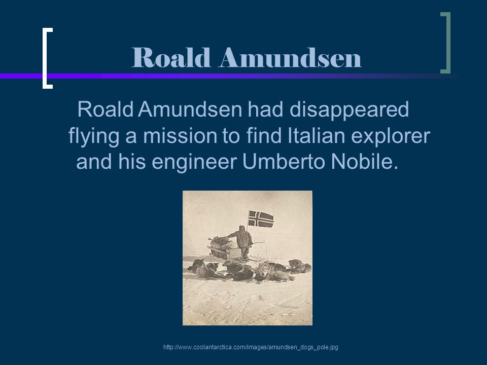 Roald Amundsen Roald Amundsen had disappeared flying a mission to find Italian explorer and his engineer Umberto Nobile. http://www.coolantarctica.com