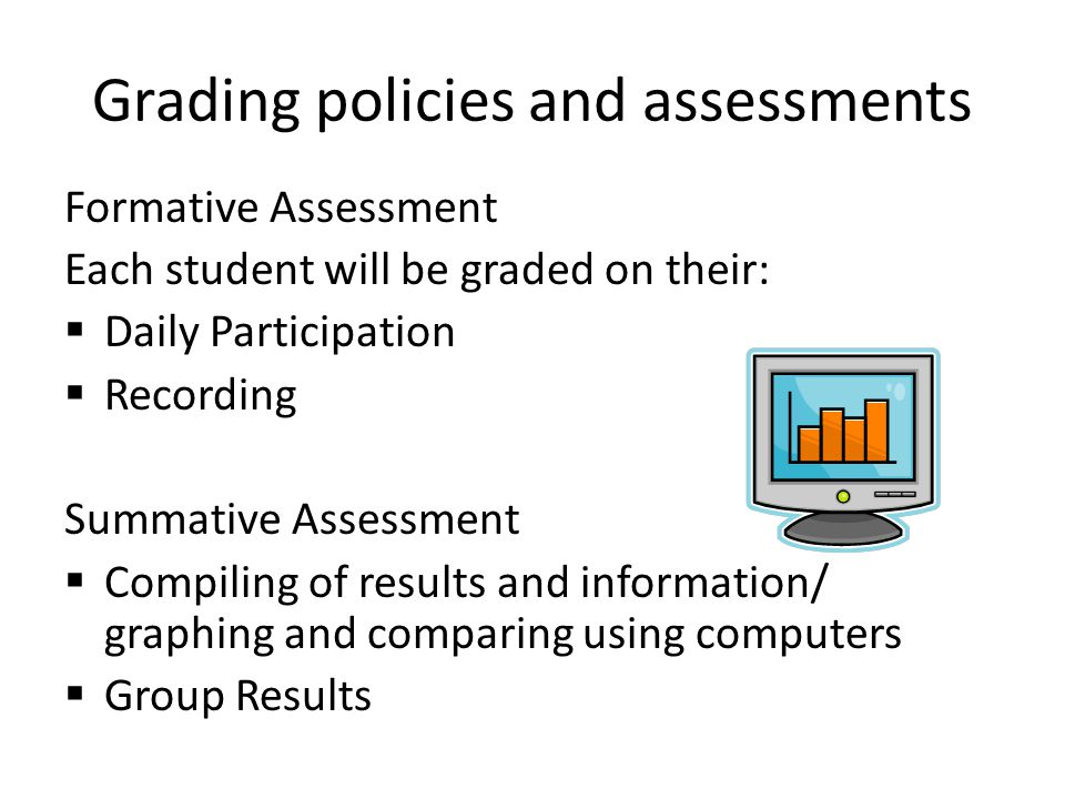 Grading policies and assessments Formative Assessment Each student will be graded on their:  Daily Participation  Recording Summative Assessment  Compiling of results and information/ graphing and comparing using computers  Group Results