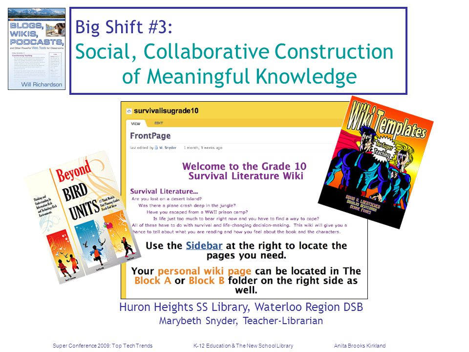 Super Conference 2009: Top Tech TrendsK-12 Education & The New School LibraryAnita Brooks Kirkland Big Shift #3: Social, Collaborative Construction of Meaningful Knowledge Huron Heights SS Library, Waterloo Region DSB Marybeth Snyder, Teacher-Librarian