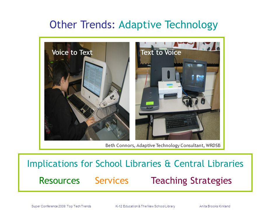 Super Conference 2009: Top Tech TrendsK-12 Education & The New School LibraryAnita Brooks Kirkland Other Trends: Adaptive Technology Implications for School Libraries & Central Libraries ResourcesServicesTeaching Strategies Voice to TextText to Voice Beth Connors, Adaptive Technology Consultant, WRDSB