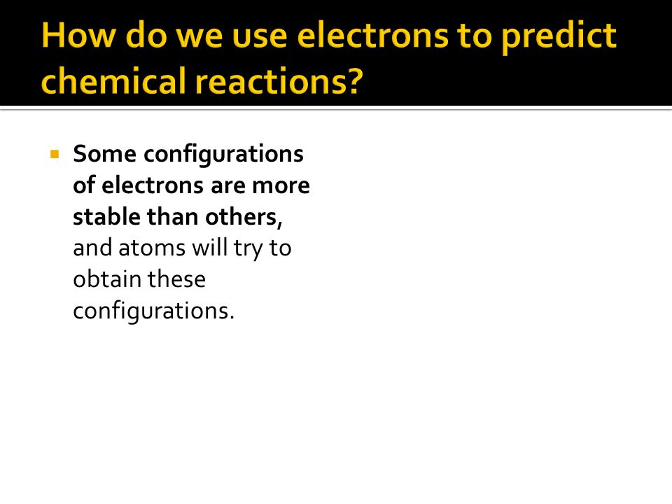  Some configurations of electrons are more stable than others, and atoms will try to obtain these configurations.
