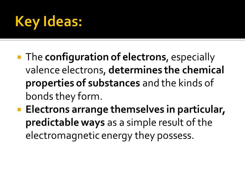  The configuration of electrons, especially valence electrons, determines the chemical properties of substances and the kinds of bonds they form.  E