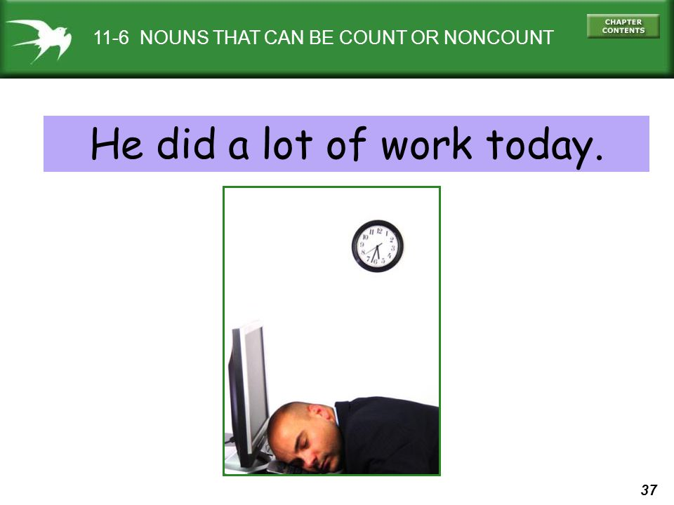 37 11-6 NOUNS THAT CAN BE COUNT OR NONCOUNT He did a lot of work today.