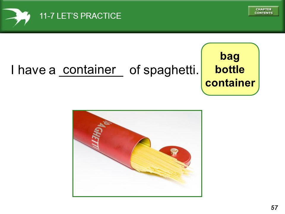 57 11-7 LET'S PRACTICE I have a _________ of spaghetti. container bag bottle container