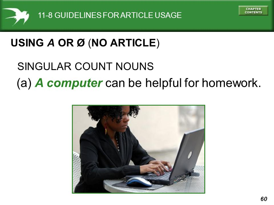 60 11-8 GUIDELINES FOR ARTICLE USAGE USING A OR Ø (NO ARTICLE) (a) A computer can be helpful for homework.