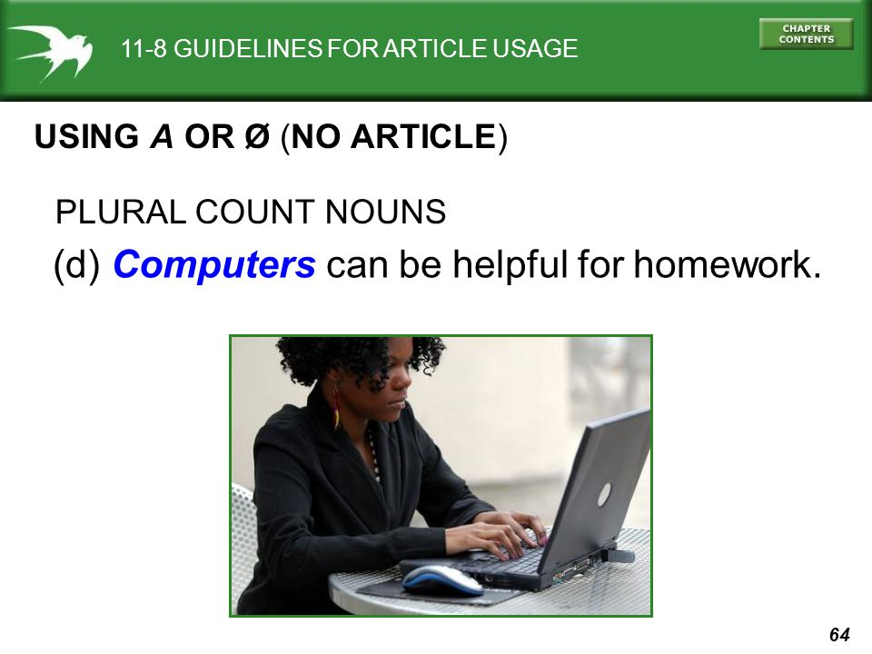 64 11-8 GUIDELINES FOR ARTICLE USAGE USING A OR Ø (NO ARTICLE) (d) Computers can be helpful for homework.