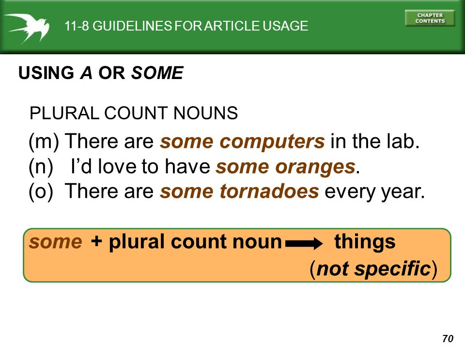 70 some + plural count noun things (not specific) 11-8 GUIDELINES FOR ARTICLE USAGE USING A OR SOME (m) There are some computers in the lab.