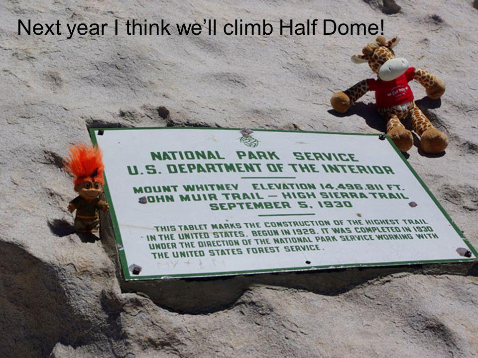 Next year I think we'll climb Half Dome!