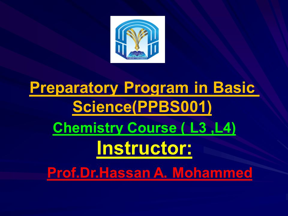 Preparatory Program in Basic Science(PPBS001) L5,L6) )Chemistry Course Instructor: Prof.Dr.Hassan A.