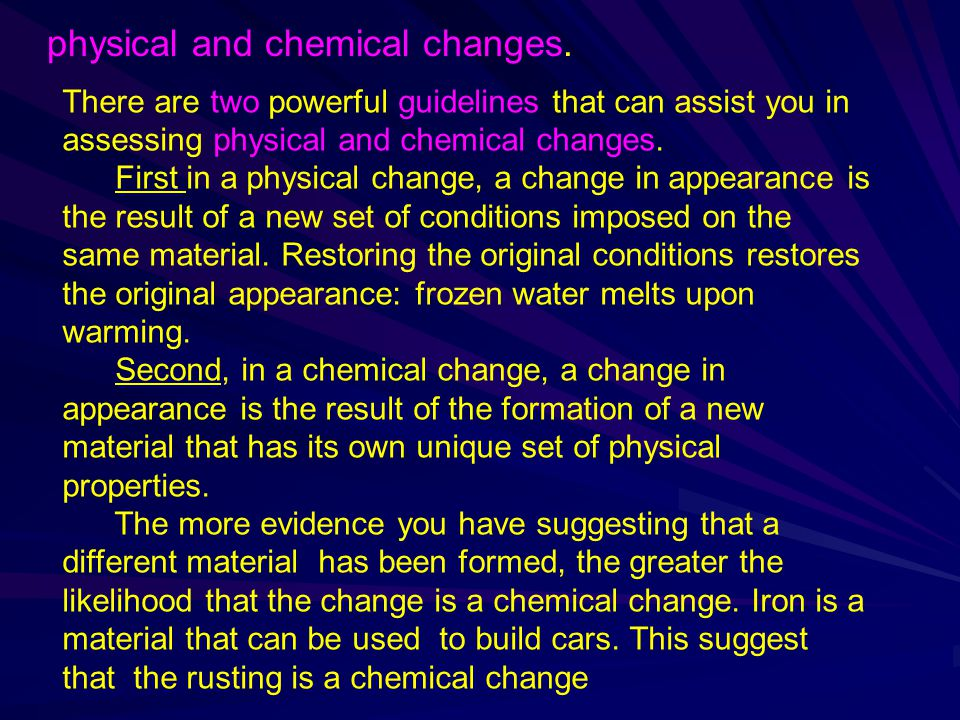 There are two powerful guidelines that can assist you in assessing physical and chemical changes. First in a physical change, a change in appearance i