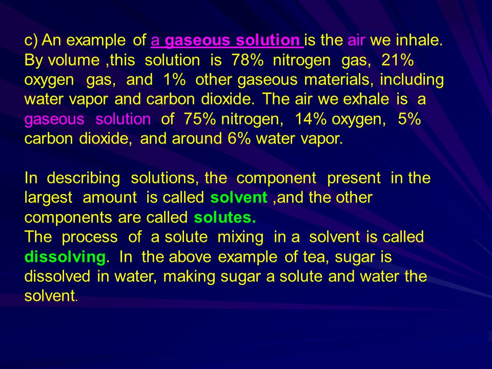 c) An example of a gaseous solution is the air we inhale. By volume,this solution is 78% nitrogen gas, 21% oxygen gas, and 1% other gaseous materials,