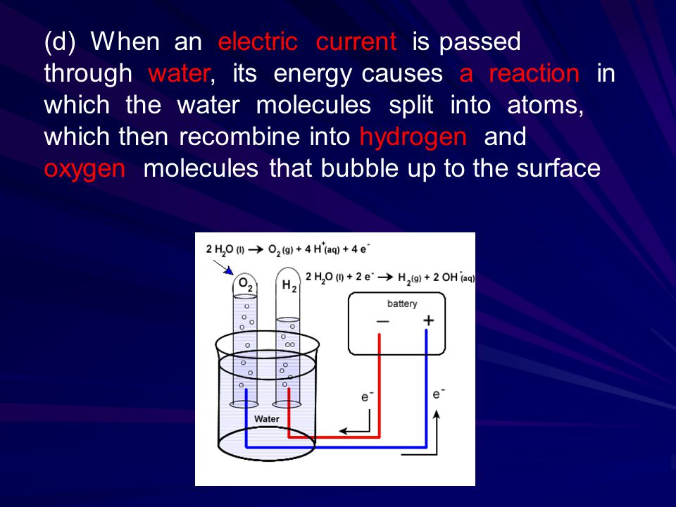 (d) When an electric current is passed through water, its energy causes a reaction in which the water molecules split into atoms, which then recombine