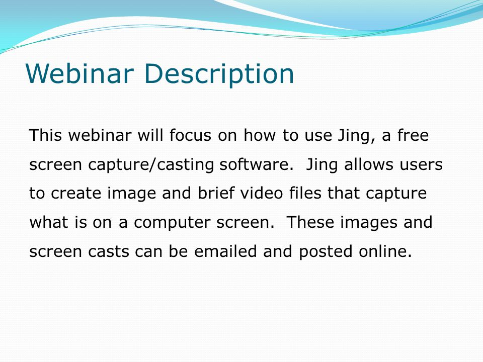 Webinar Description This webinar will focus on how to use Jing, a free screen capture/casting software.