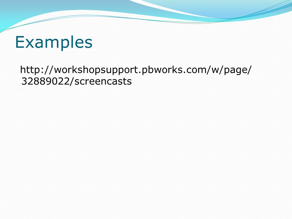 Examples http://workshopsupport.pbworks.com/w/page/ 32889022/screencasts