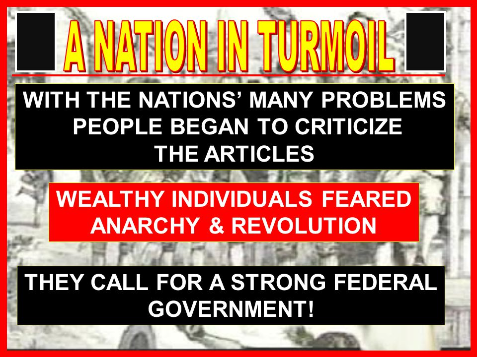 WITH THE NATIONS' MANY PROBLEMS PEOPLE BEGAN TO CRITICIZE THE ARTICLES WEALTHY INDIVIDUALS FEARED ANARCHY & REVOLUTION THEY CALL FOR A STRONG FEDERAL GOVERNMENT!