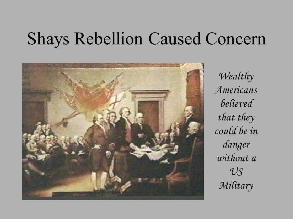 Shays Rebellion Caused Concern Wealthy Americans believed that they could be in danger without a US Military