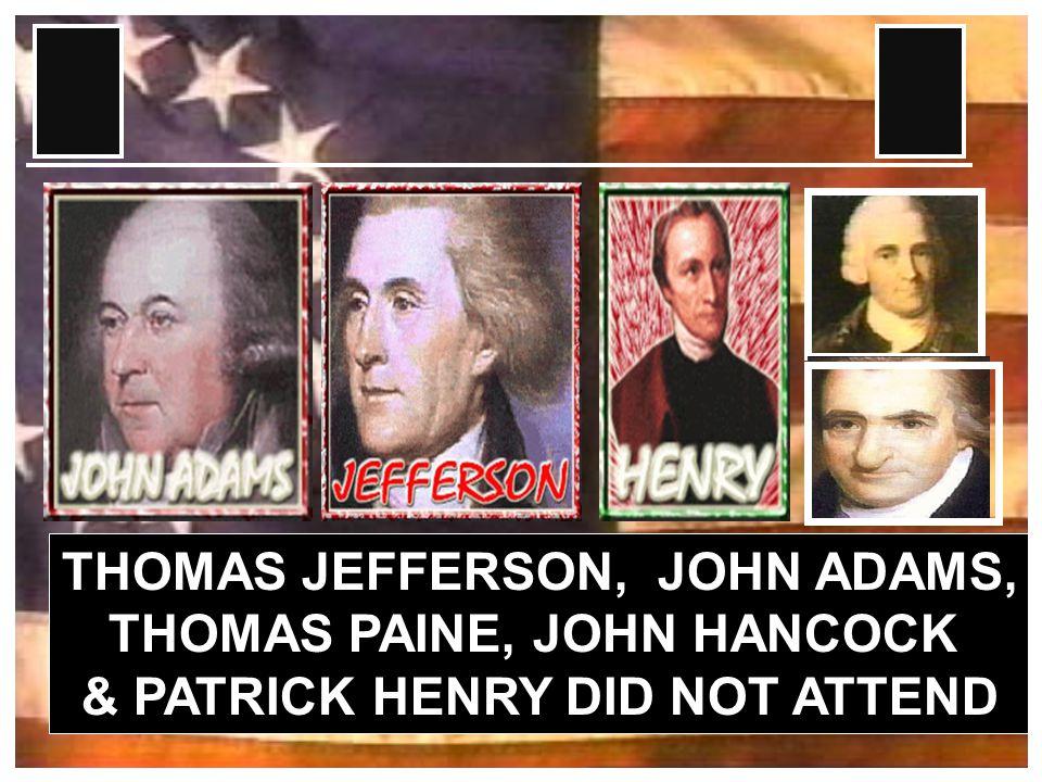 THOMAS JEFFERSON, JOHN ADAMS, THOMAS PAINE, JOHN HANCOCK & PATRICK HENRY DID NOT ATTEND