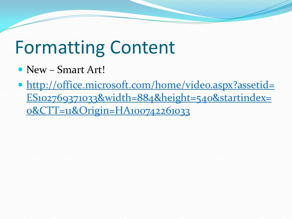Formatting Content New – Smart Art! http://office.microsoft.com/home/video.aspx?assetid= ES102769371033&width=884&height=540&startindex= 0&CTT=11&Orig