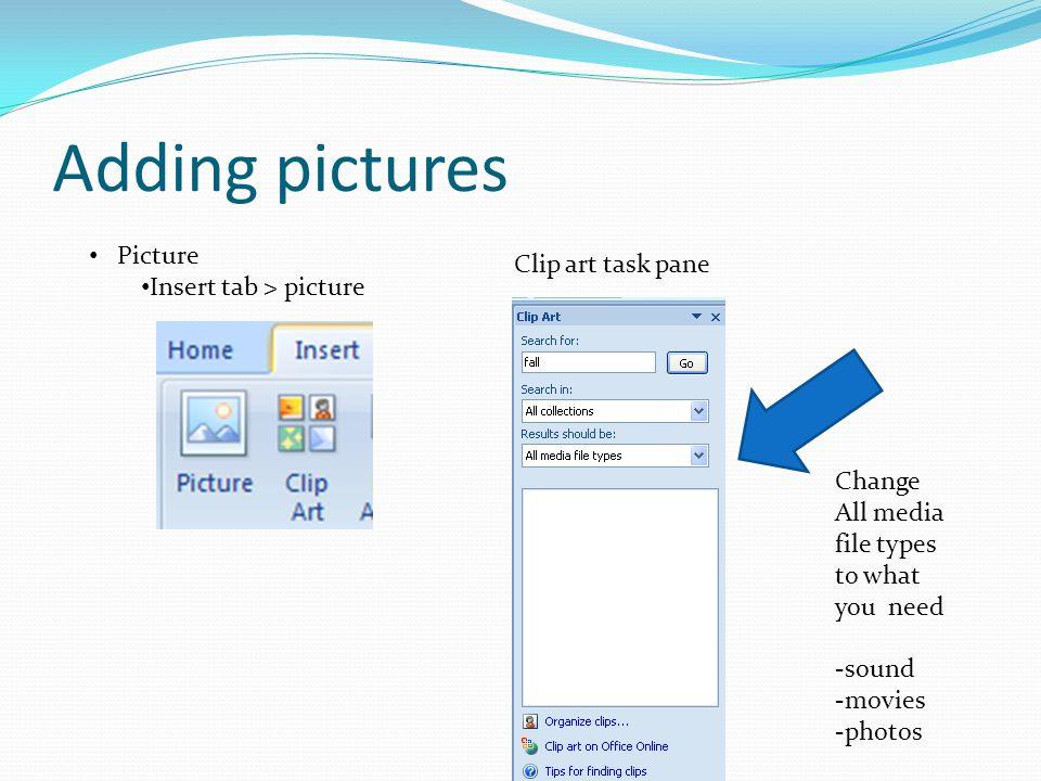 Adding pictures Picture Insert tab > picture Clip art task pane Change All media file types to what you need -sound -movies -photos