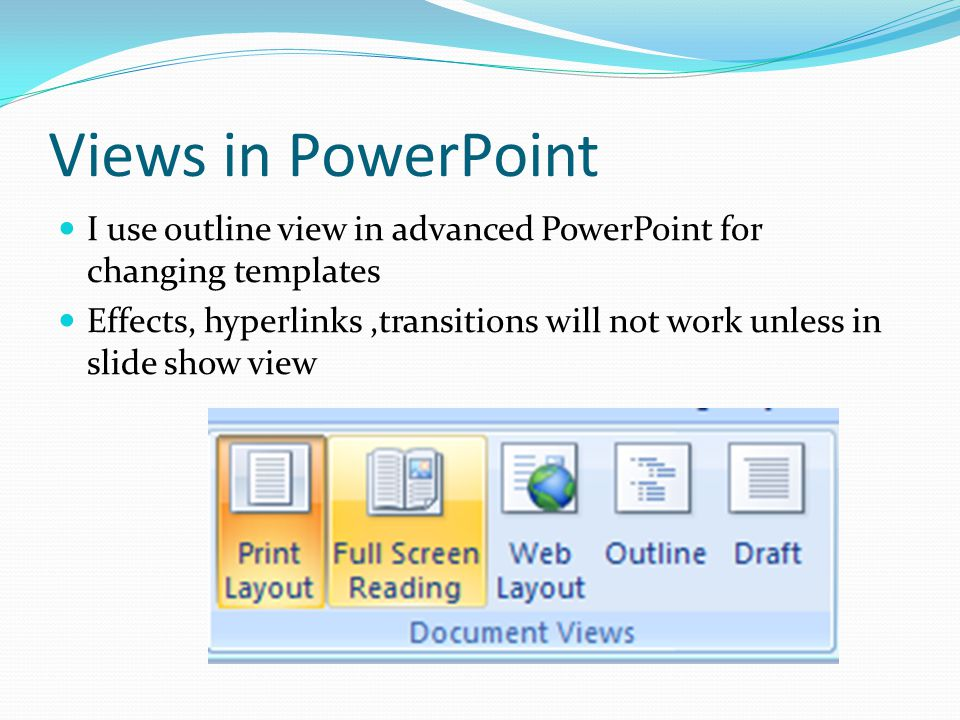Views in PowerPoint I use outline view in advanced PowerPoint for changing templates Effects, hyperlinks,transitions will not work unless in slide sho
