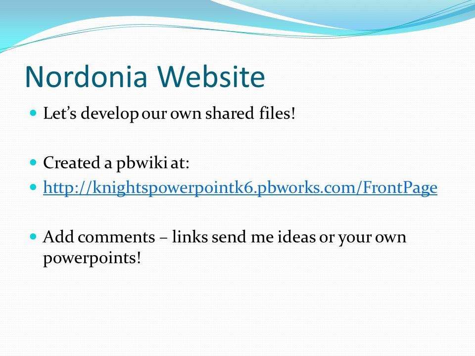 Nordonia Website Let's develop our own shared files! Created a pbwiki at: http://knightspowerpointk6.pbworks.com/FrontPage Add comments – links send m
